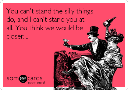 You can't stand the silly things I do, and I can't stand you at all. You think we would be closer....