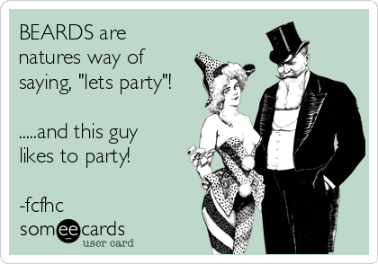 """BEARDS are natures way of saying, """"lets party""""!   .....and this guy likes to party!  -fcfhc"""
