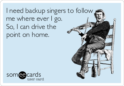 I need backup singers to follow me where ever I go. So, I can drive the point on home.