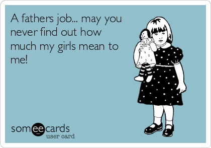 A fathers job... may you never find out how much my girls mean to me!