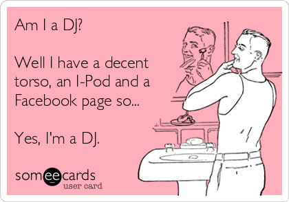 Am I a DJ?   Well I have a decent torso, an I-Pod and a Facebook page so...  Yes, I'm a DJ.