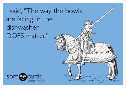"I said, ""The way the bowls are facing in the dishwasher DOES matter."""