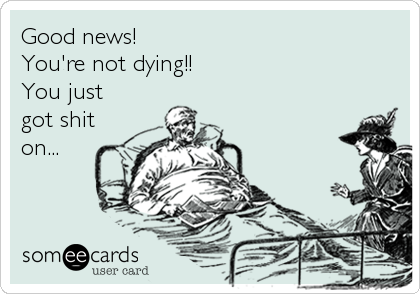 Good news! You're not dying!! You just got shit on...