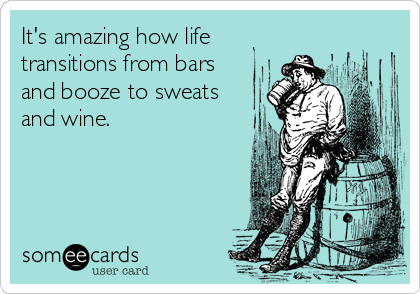 It's amazing how life transitions from bars and booze to sweats and wine.