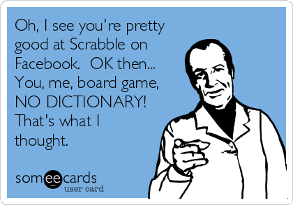 Oh, I see you're pretty good at Scrabble on Facebook.  OK then... You, me, board game, NO DICTIONARY! That's what I thought.