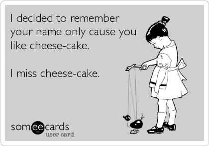 I decided to remember your name only cause you like cheese-cake.  I miss cheese-cake.