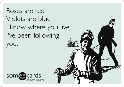 Roses are red, Violets are blue, I know where you live, I've been following you.