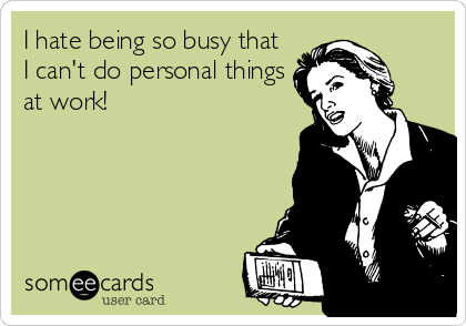 I hate being so busy that I can't do personal things at work!