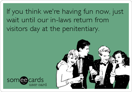 If you think we're having fun now, just wait until our in-laws return from visitors day at the penitentiary.
