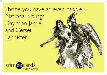 I hope you have an even happier National Siblings Day than Jamie and Cersei Lannister
