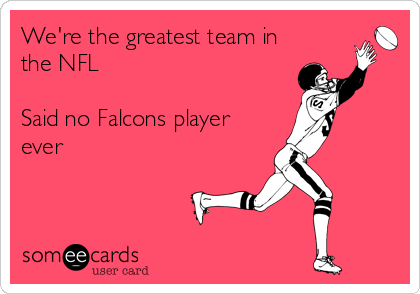 We're the greatest team in the NFL  Said no Falcons player ever