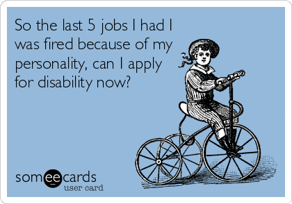 So the last 5 jobs I had I was fired because of my personality, can I apply for disability now?
