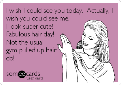 I wish I could see you today.  Actually, I wish you could see me.   I look super cute!  Fabulous hair day! Not the usual gym pulled up hair do!