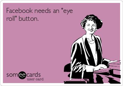 """Facebook needs an """"eye roll"""" button."""