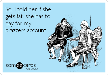 So, I told her if she gets fat, she has to pay for my brazzers account