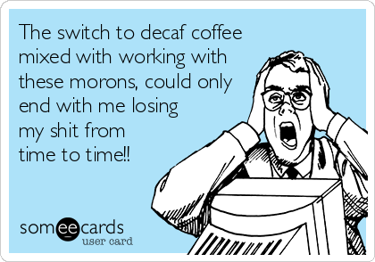 The switch to decaf coffee mixed with working with these morons, could only end with me losing my shit from time to time!!