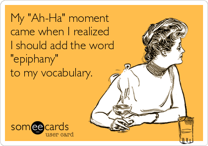 "My ""Ah-Ha"" moment  came when I realized  I should add the word ""epiphany""  to my vocabulary."