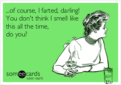 ...of course, I farted, darling! You don't think I smell like this all the time, do you?