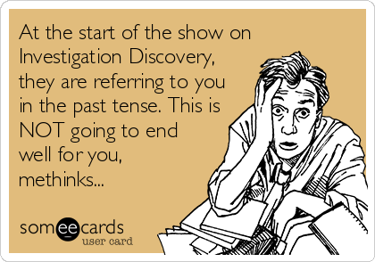 At the start of the show on Investigation Discovery, they are referring to you in the past tense. This is NOT going to end well for you, methinks...