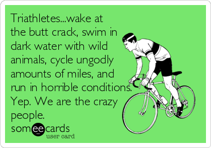 Triathletes...wake at the butt crack, swim in dark water with wild animals, cycle ungodly amounts of miles, and run in horrible conditions. Yep. We are the crazy people.