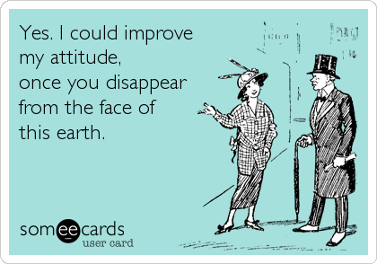 Yes. I could improve  my attitude,  once you disappear from the face of this earth.