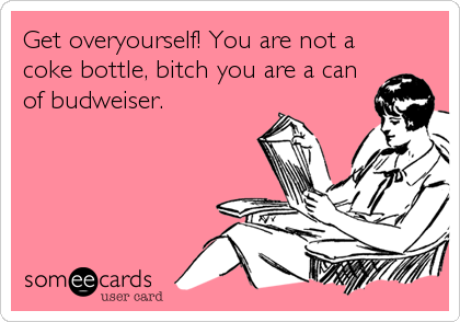Get overyourself! You are not a coke bottle, bitch you are a can of budweiser.