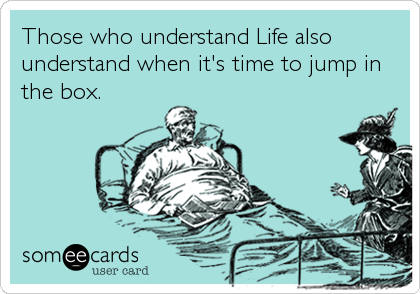 Those who understand Life also understand when it's time to jump in the box.