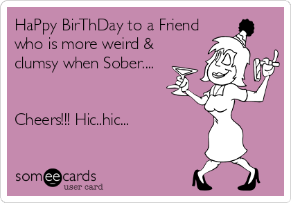 HaPpy BirThDay to a Friend who is more weird & clumsy when Sober....   Cheers!!! Hic..hic...