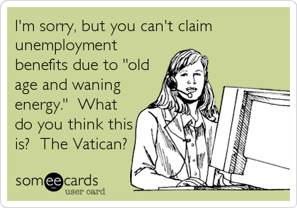"I'm sorry, but you can't claim unemployment benefits due to ""old age and waning energy.""  What do you think this is?  The Vatican?"