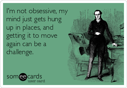 I'm not obsessive, my mind just gets hung up in places, and getting it to move again can be a challenge.