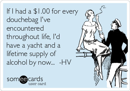If I had a $1.00 for every douchebag I've encountered throughout life, I'd have a yacht and a lifetime supply of  alcohol by now...  -HV