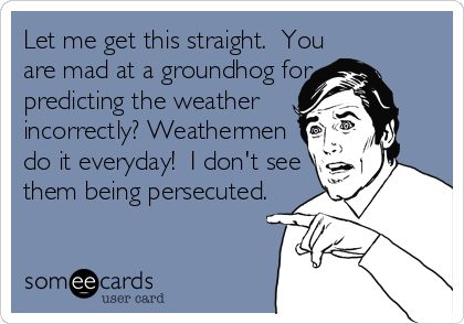Let me get this straight.  You are mad at a groundhog for predicting the weather incorrectly? Weathermen do it everyday!  I don't see them being%2