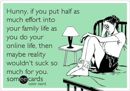 Hunny, if you put half as much effort into your family life as you do your online life, then maybe reality wouldn't suck so mu