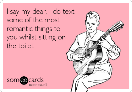 I say my dear, I do text some of the most romantic things to you whilst sitting on the toilet.