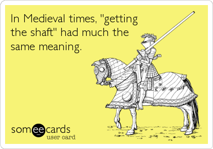 "In Medieval times, ""getting the shaft"" had much the same meaning."
