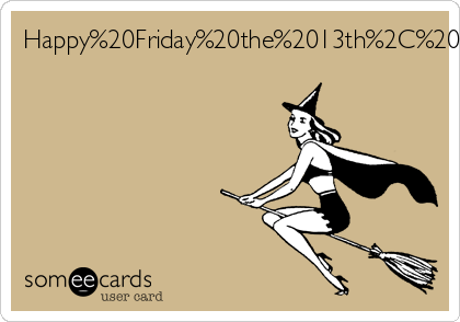 Happy Friday the 13th, Witch!