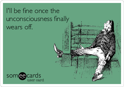 I'll be fine once the unconsciousness finally wears off.