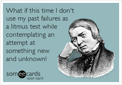What if this time I don't use my past failures as a litmus test while contemplating an attempt at something new and unknown!