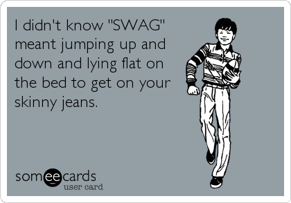"I didn't know ""SWAG"" meant jumping up and down and lying flat on the bed to get on your skinny jeans."