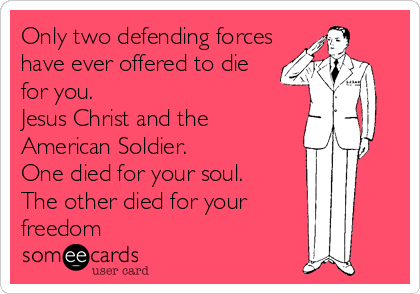 Only two defending forces have ever offered to die for you.  Jesus Christ and the American Soldier.   One died for your soul. The other died for your freedom