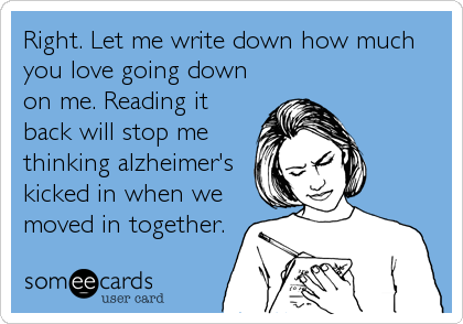 Right. Let me write down how much you love going down on me. Reading it back will stop me thinking alzheimer's kicked in when we moved in together.