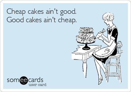 Cheap cakes ain't good. Good cakes ain't cheap.
