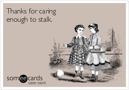 Thanks for caring  enough to stalk.