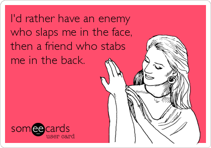 I'd rather have an enemy who slaps me in the face, then a friend who stabs me in the back.