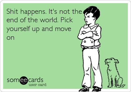 Shit happens. It's not the end of the world. Pick yourself up and move on