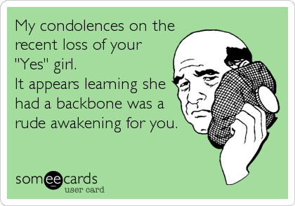 "My condolences on the recent loss of your ""Yes"" girl. It appears learning she had a backbone was a rude awakening for you."