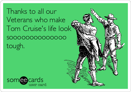 Thanks to all our Veterans who make Tom Cruise's life look soooooooooooooo tough.