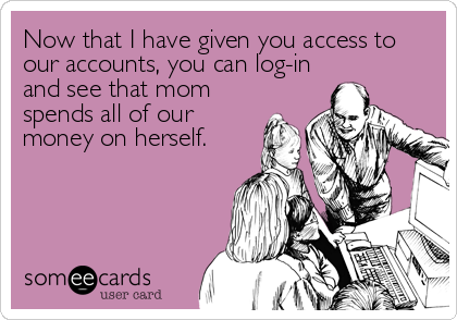 Now that I have given you access to our accounts, you can log-in and see that mom spends all of our money on herself.