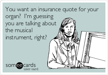 You want an insurance quote for your organ?  I'm guessing you are talking about the musical instrument, right?