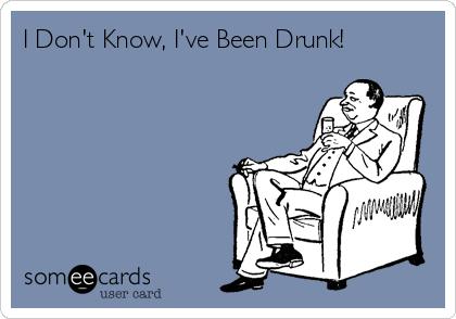 I Don't Know, I've Been Drunk!